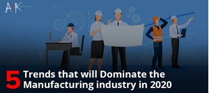 5 Trends that will Dominate the Manufacturing industry in 2020
