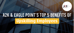 A2K and Eagle Point's Top 5 Benefits of Upskilling Employees