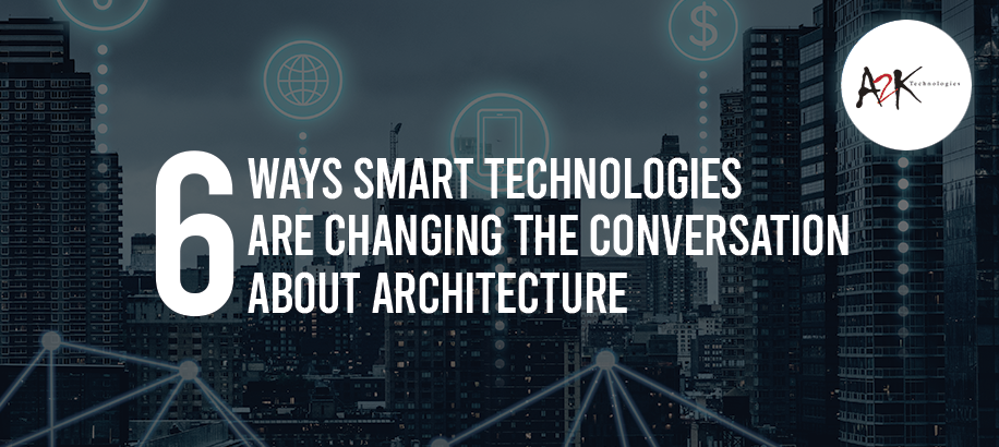 6 Ways Smart Technologies Are Changing the Conversation About Architecture