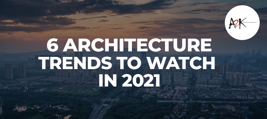 6 Architecture Trends to Watch in 2021 and Beyond
