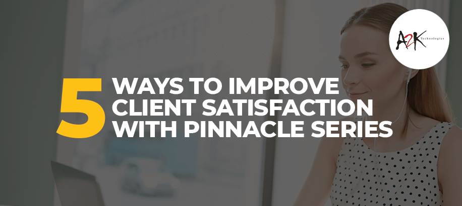 5 Ways to Improve Client Satisfaction with Pinnacle Series