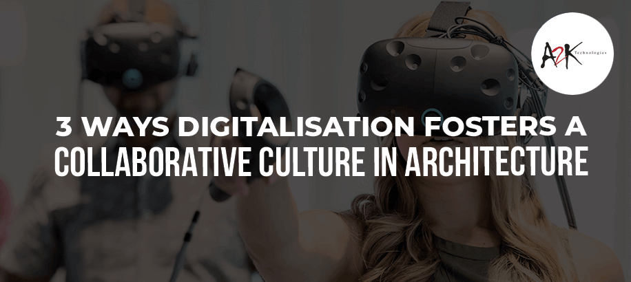 3 Ways Digitalisation fosters a Collaborative Culture in Architecture