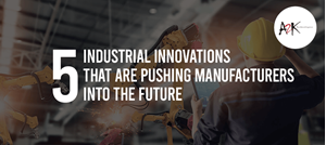 The 5 Industrial Innovations that are pushing Manufacturers into the Future